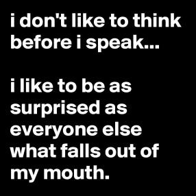 i-don-t-like-to-think-before-i-speak-i-like-to-be